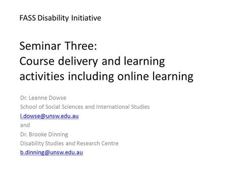 FASS Disability Initiative Seminar Three: Course delivery and learning activities including online learning Dr. Leanne Dowse School of Social Sciences.