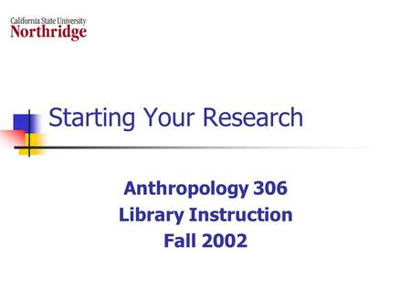 Starting Your Research Anthropology 306 Library Instruction Fall 2002.