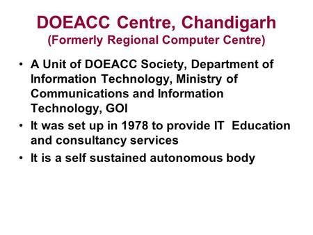 DOEACC Centre, Chandigarh (Formerly Regional Computer Centre) A Unit of DOEACC Society, Department of Information Technology, Ministry of Communications.