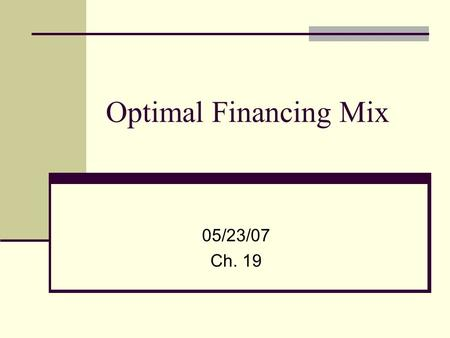 Optimal Financing Mix 05/23/07 Ch. 19. The search for an optimal financing mix The Cost of Capital Approach: The optimal debt ratio (D/D+E) is chosen.