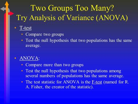 Two Groups Too Many? Try Analysis of Variance (ANOVA) T-test Compare two groups Test the null hypothesis that two populations has the same average. ANOVA: