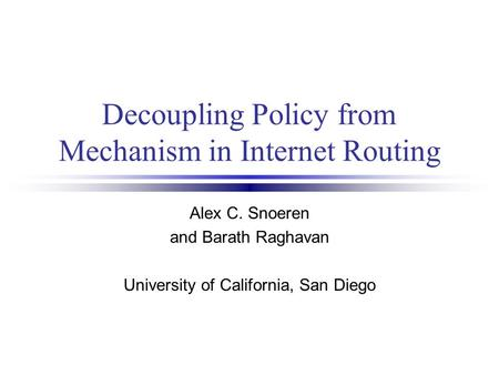Decoupling Policy from Mechanism in Internet Routing Alex C. Snoeren and Barath Raghavan University of California, San Diego.