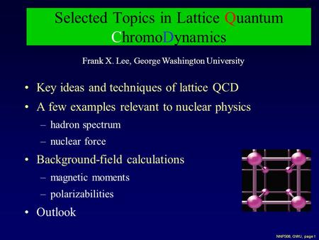 NNPS08, GWU, page 1 Selected Topics in Lattice Quantum ChromoDynamics Key ideas and techniques of lattice QCD A few examples relevant to nuclear physics.