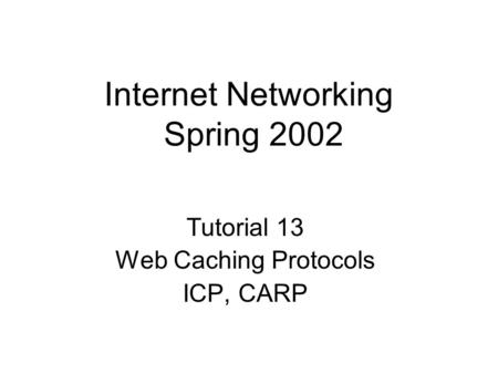 Internet Networking Spring 2002 Tutorial 13 Web Caching Protocols ICP, CARP.