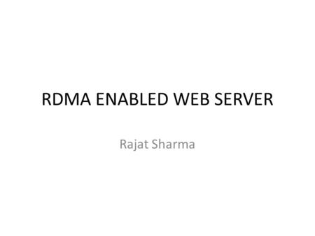 RDMA ENABLED WEB SERVER Rajat Sharma. Objective  To implement a Web Server serving HTTP client requests through RDMA replacing the traditional TCP/IP.