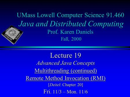 UMass Lowell Computer Science 91.460 Java and Distributed Computing Prof. Karen Daniels Fall, 2000 Lecture 19 Advanced Java Concepts Multithreading (continued)