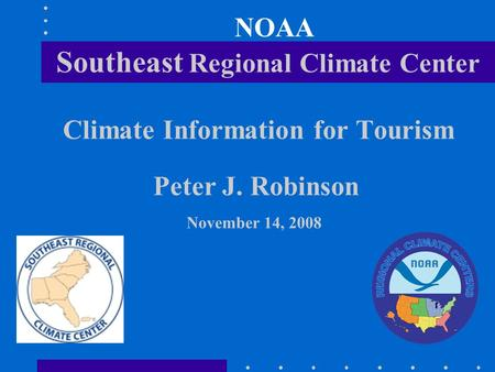 NOAA Southeast Regional Climate Center Climate Information for Tourism Peter J. Robinson November 14, 2008.