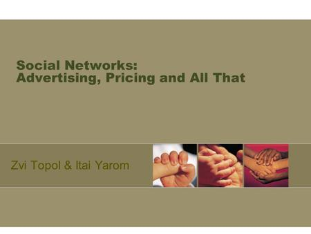 Social Networks: Advertising, Pricing and All That Zvi Topol & Itai Yarom.