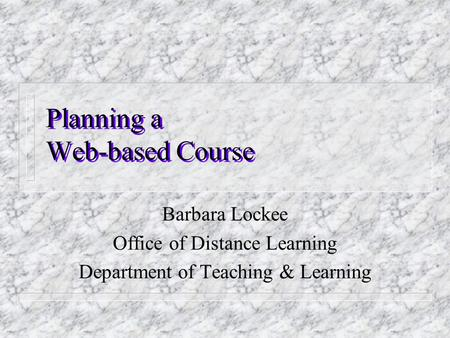Planning a Web-based Course Barbara Lockee Office of Distance Learning Department of Teaching & Learning.