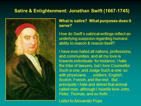 Satire & Enlightenment: Jonathan Swift (1667-1745) What is satire? What purposes does it serve? How do Swift's satirical writings reflect an underlying.