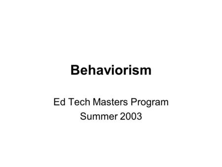 Behaviorism Ed Tech Masters Program Summer 2003. What is behaviorism all about? Psychology is purely the study of external behavior Behavior is objective.