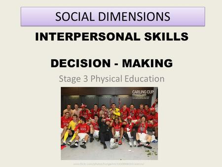 INTERPERSONAL SKILLS DECISION - MAKING Stage 3 Physical Education SOCIAL DIMENSIONS www.flickr.com/photos/hunganh3/3350898050/sizes/o/