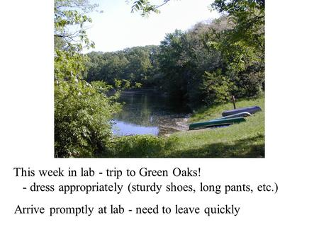 This week in lab - trip to Green Oaks! - dress appropriately (sturdy shoes, long pants, etc.) Arrive promptly at lab - need to leave quickly.