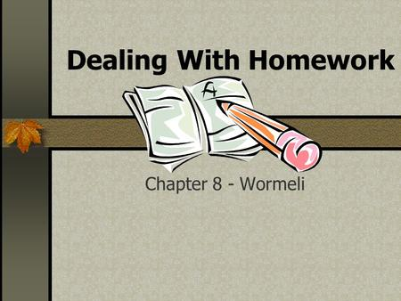 Dealing With Homework Chapter 8 - Wormeli. Purposes of Homework Practice Reinforce concepts Prepare students Focus on successful student learning.