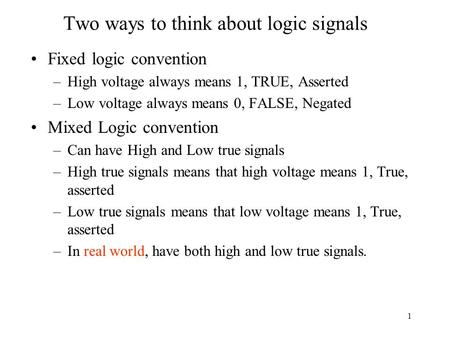 1 Two ways to think about logic signals Fixed logic convention –High voltage always means 1, TRUE, Asserted –Low voltage always means 0, FALSE, Negated.