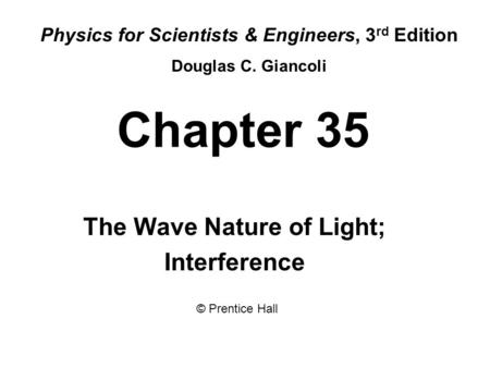 Chapter 35 The Wave Nature of Light; Interference Physics for Scientists & Engineers, 3 rd Edition Douglas C. Giancoli © Prentice Hall.