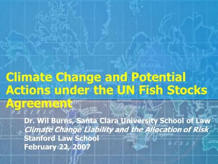 Climate Change and Potential Actions under the UN Fish Stocks Agreement Dr. Wil Burns, Santa Clara University School of Law Climate Change Liability and.