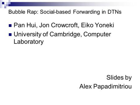 Bubble Rap: Social-based Forwarding in DTNs Pan Hui, Jon Crowcroft, Eiko Yoneki University of Cambridge, Computer Laboratory Slides by Alex Papadimitriou.