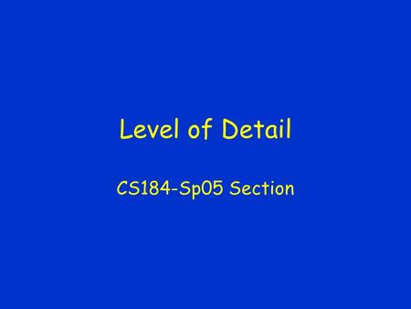Level of Detail CS184-Sp05 Section. Level of Detail Basic Idea –Use simpler versions of an object as it makes less of a contribution Generation –How to.