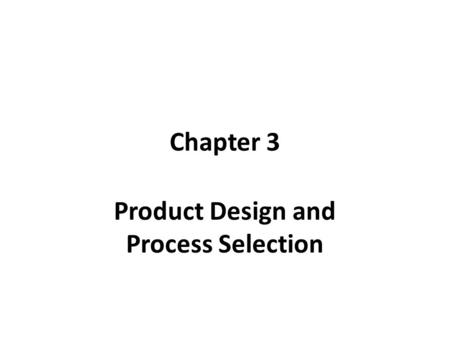 Chapter 3 Product Design and Process Selection. What and How to Produce Product design is to determine what to produce or to offer. Process selection.