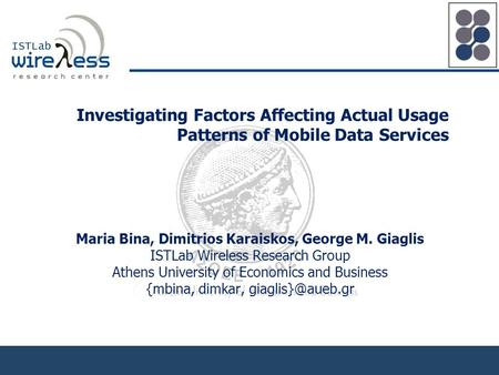 Investigating Factors Affecting Actual Usage Patterns of Mobile Data Services Maria Bina, Dimitrios Karaiskos, George M. Giaglis ISTLab Wireless Research.