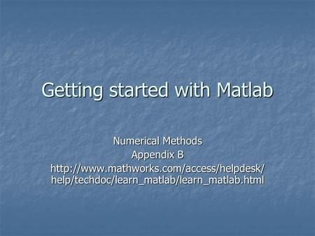 Getting started with Matlab Numerical Methods Appendix B  help/techdoc/learn_matlab/learn_matlab.html.