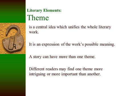 Literary Elements: Theme is a central idea which unifies the whole literary work. It is an expression of the work's possible meaning. A story can have.