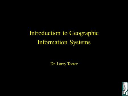 Introduction to Geographic Information Systems Dr. Larry Teeter.