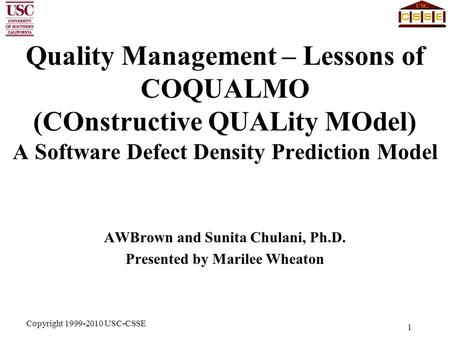 Copyright 1999-2010 USC-CSSE 1 Quality Management – Lessons of COQUALMO (COnstructive QUALity MOdel) A Software Defect Density Prediction Model AWBrown.