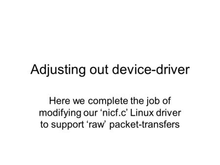 Adjusting out device-driver Here we complete the job of modifying our 'nicf.c' Linux driver to support 'raw' packet-transfers.