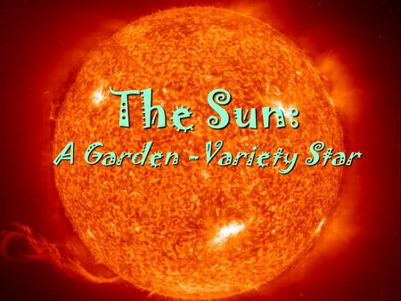 1 March 2005AST 2010: Chapter 14 1 The Sun: A Garden -Variety Star.