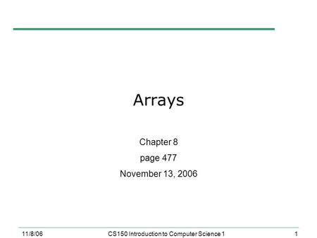 1 11/8/06CS150 Introduction to Computer Science 1 Arrays Chapter 8 page 477 November 13, 2006.