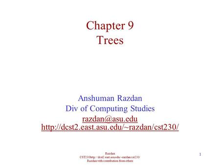 Razdan CST230http://dcst2.east.asu.edu/~razdan/cst230/ Razdan with contribution from others 1 Chapter 9 Trees Anshuman Razdan Div of Computing Studies.