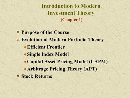 Introduction to Modern Investment Theory (Chapter 1) Purpose of the Course Evolution of Modern Portfolio Theory Efficient Frontier Single Index Model Capital.