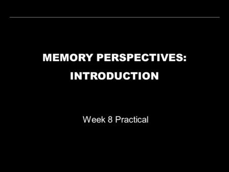 MEMORY PERSPECTIVES: INTRODUCTION Week 8 Practical.