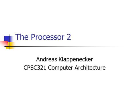 The Processor 2 Andreas Klappenecker CPSC321 Computer Architecture.