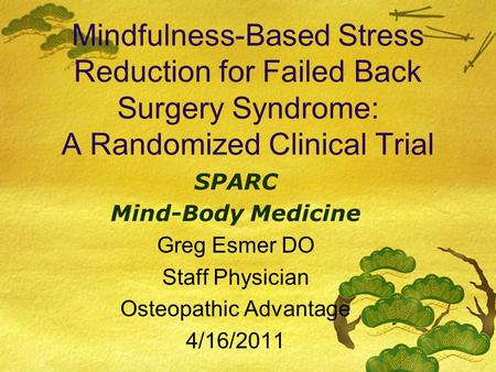 Mindfulness-Based Stress Reduction for Failed Back Surgery Syndrome: A Randomized Clinical Trial SPARC Mind-Body Medicine Greg Esmer DO Staff Physician.