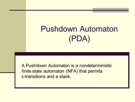 Pushdown Automaton (PDA) A Pushdown Automaton is a nondeterministic finite state automaton (NFA) that permits ε-transitions and a stack.