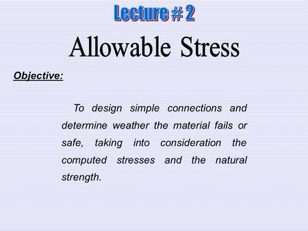 Lecture # 2 Allowable Stress Objective: