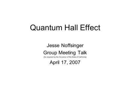 Quantum Hall Effect Jesse Noffsinger Group Meeting Talk (As required by the Governor of the State of California) April 17, 2007.