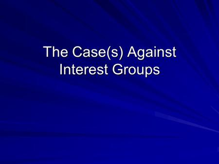 The Case(s) Against Interest Groups. Schattschneider How is his terminology different than Truman's? How does he define his universe differently than.