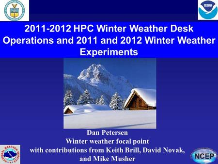 2011-2012 HPC Winter Weather Desk Operations and 2011 and 2012 Winter Weather Experiments Dan Petersen Winter weather focal point with contributions from.