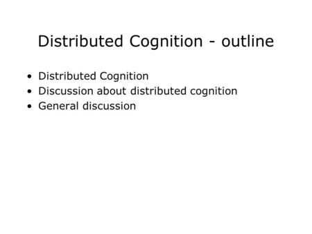Distributed Cognition - outline Distributed Cognition Discussion about distributed cognition General discussion.