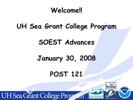 Welcome!! UH Sea Grant College Program SOEST Advances January 30, 2008 POST 121.