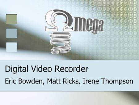 Digital Video Recorder Eric Bowden, Matt Ricks, Irene Thompson.