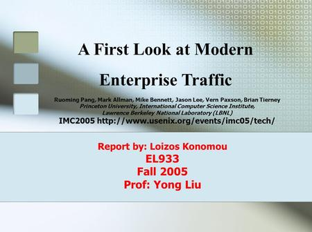 Report by: Loizos Konomou EL933 Fall 2005 Prof: Yong Liu Ruoming Pang, Mark Allman, Mike Bennett, Jason Lee, Vern Paxson, Brian Tierney Princeton University,