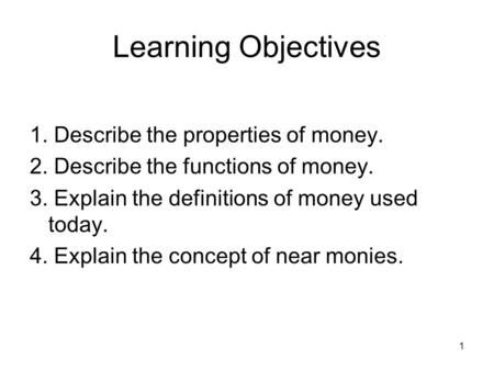 1 Learning Objectives 1. Describe the properties of money. 2. Describe the functions of money. 3. Explain the definitions of money used today. 4. Explain.