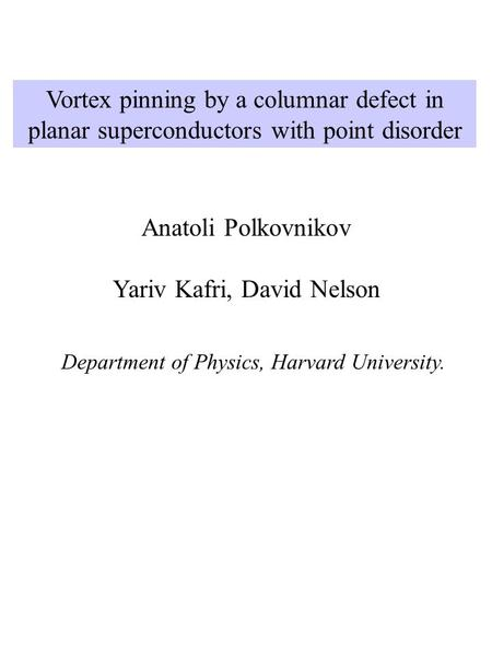 Vortex pinning by a columnar defect in planar superconductors with point disorder Anatoli Polkovnikov Yariv Kafri, David Nelson Department of Physics,