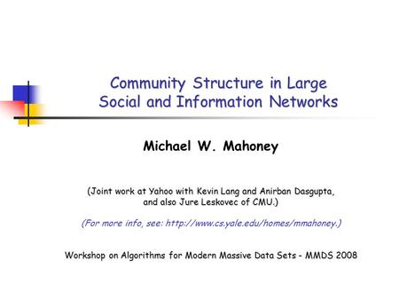 Community Structure in Large Social and Information Networks Michael W. Mahoney (Joint work at Yahoo with Kevin Lang and Anirban Dasgupta, and also Jure.