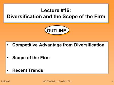 Fall 2000MGTO321 (L1, L2) -- Dr. JT Li1 Lecture #16: Diversification and the Scope of the Firm Competitive Advantage from Diversification Scope of the.